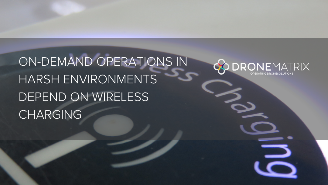 DroneMatrix's On-demand Operations in Harsh Environments Depend on Wireless Charging